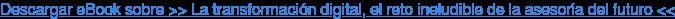 Descargar eBook sobre >> La transformación digital, el reto ineludible de la asesoría del futuro <<