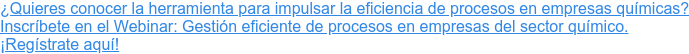 ¿Quieres conocer la herramienta para impulsar la eficiencia de procesos en empresas químicas? Inscríbete en el Webinar: Gestión eficiente de procesos en empresas del sector químico. ¡Regístrate aquí!