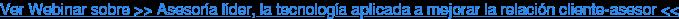 Ver Webinar sobre >> Asesoría líder, la tecnología aplicada a mejorar la relación cliente-asesor <<