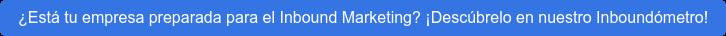 ¿Está tu empresa preparada para el Inbound Marketing? ¡Descúbrelo en nuestro  Inboundómetro!