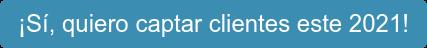 ¡Sí, quiero captar clientes este 2021!