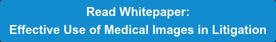 Read Whitepaper:   Effective Use of Medical Images in Litigation