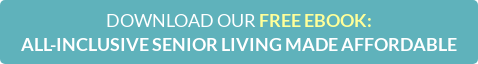 DOWNLOAD OUR FREE EBOOK:  ALL-INCLUSIVE SENIOR LIVING MADE AFFORDABLE