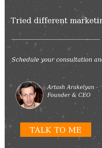 Tried different marketing tactics, teams and techniques, but none of them  worked? Schedule your consultation and get the answers to your questions and  challenges – for free. Artash Arakelyan - Founder & CEO  TALK TO ME