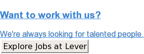 Want to work with us?  We're always looking for talented people. Explore Jobs at Lever