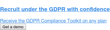 Recruit under the GDPR with confidence  Receive the GDPR Compliance Toolkit on any plan Get a demo