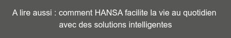 A lire aussi : comment HANSA facilite la vie au quotidien  avec des solutions intelligentes
