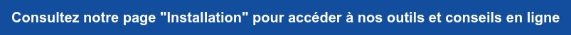 """Consultez notre page """"Installation"""" pour accéder à nos outils et conseils en  ligne"""