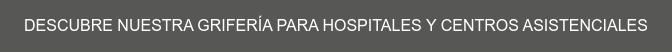 DESCUBRE NUESTRA GRIFERÍA PARA HOSPITALES Y CENTROS ASISTENCIALES