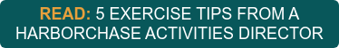 READ: 5 EXERCISE TIPS FROM A HARBORCHASE ACTIVITIES DIRECTOR