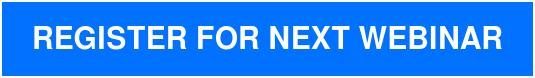 REGISTER FOR NEXT WEBINAR