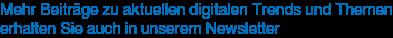 Mehr Beiträge zu aktuellen digitalen Trends und Themen erhalten Sie auch in unserem Newsletter
