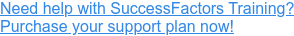 Need help with SuccessFactors Training? Purchase your support plan now!