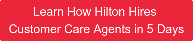 Learn How Hilton Hires  Customer Care Agents in 5 Days