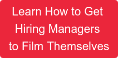 Learn How to Get  Hiring Managers  to Film Themselves