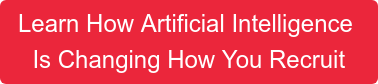 Learn How Artificial Intelligence  IsChanging How You Recruit
