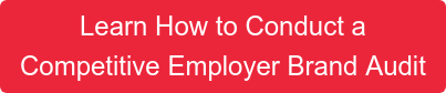 Learn How to Conduct a Competitive Employer Brand Audit