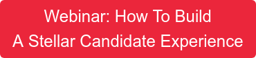 Webinar: How To Build A Stellar Candidate Experience