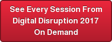 See Every Session From Digital Disruption 2017 On Demand