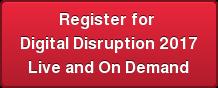 Register for Digital Disruption 2017 Live and On Demand