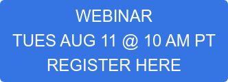 WEBINAR  TUES AUG 11 @ 10 AM PT  REGISTER HERE
