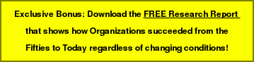 Exclusive Bonus: Download the FREE Research Report  that shows how Organizations succeeded from the Fifties to Today regardless of changing conditions!