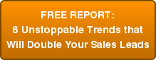 FREE REPORT: 6 Unstoppable Trends that Will Double Your Sales Leads