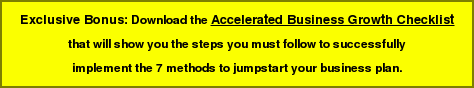 Exclusive Bonus: Download the Accelerated Business Growth Checklist   that will show you the steps you must follow to successfully   implement the 7 methods to jumpstart your business plan.