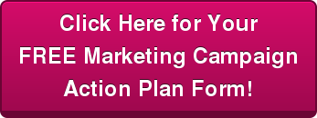 Click Here for Your   FREE Marketing Campaign   Action Plan Form!