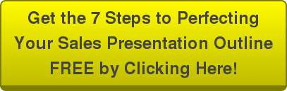 Get the 7 Steps to Perfecting Your Sales Presentation Outline FREE by Clicking  Here!
