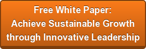 Free White Paper:  Achieve Sustainable Growth through Innovative Leadership