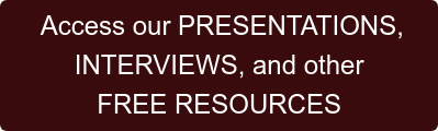 Access our PRESENTATIONS,   INTERVIEWS, and other  FREE RESOURCES