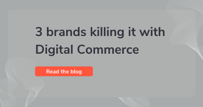 3 brands killing it with Digital Commerce
