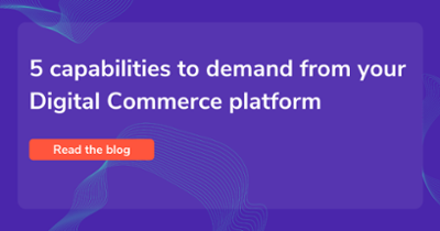 5 capabilities to demand from your Digital Commerce platform