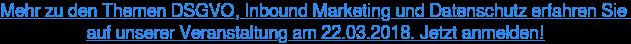 Mehr zu den Themen DSGVO, Inbound Marketing und Datenschutz erfahren Sie  auf unserer Veranstaltung am 22.03.2018. Jetzt anmelden!