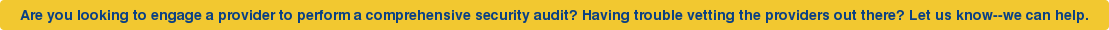 Are you looking to engage a provider to perform a comprehensive security audit?  Having trouble vetting the providers out there? Let us know--we can help.