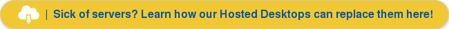 | Sick of servers? Learn how our Hosted Desktops can replace them here!