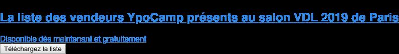 La liste des vendeurs YpoCamp présents au salon VDL 2019 de Paris  Disponible dès maintenant et gratuitement Téléchargez la liste