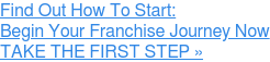 Find Out How To Start: Begin Your Franchise Journey Now » TAKE THE FIRST STEP
