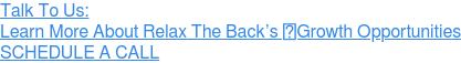 Talk To Us: Learn More About Relax The Back's Growth Opportunities » SCHEDULE A CALL