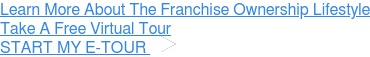 Learn More About The Franchise Ownership Lifestyle Take A Free Virtual Tour » START MY E-TOUR