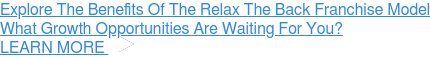Explore The Benefits Of The Relax The Back Franchise Model What Growth Opportunities Are Waiting For You? » LEARN MORE