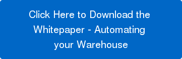 Click Here to Download the  Whitepaper - Automating  your Warehouse