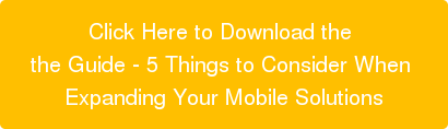 Click Here to Download the  the Guide - 5 Things to Consider When  Expanding Your Mobile Solutions