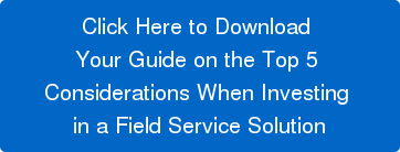 Click Here to Download  Your Guide on the Top 5  Considerations When Investing  in a Field Service Solution