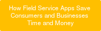 How Field Service Apps Save  Consumers and Businesses  Time and Money