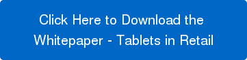 Click Here to Download the  Whitepaper - Tablets in Retail