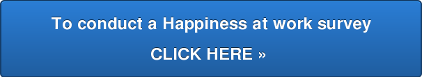 To conduct a Happiness at work survey  CLICK HERE »