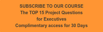 SUBSCRIBE TO OUR COURSE The TOP 15 Project Questions  for Executives Complimentary access for 30 Days