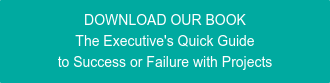 DOWNLOAD OUR BOOK The Executive's Quick Guide to Success or Failure with Projects